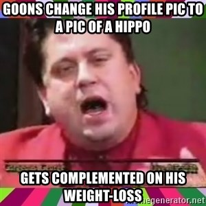 Gorgeous George - goons change his profile pic to a pic of a hippo gets complemented on his weight-loss