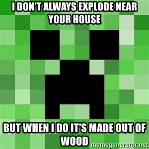 Minecraft Creeper Meme - I don't always explode near your house  but when i do it's made out of wood