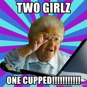 old lady - Two girlz  ONE CUPPED!!!!!!!!!!!