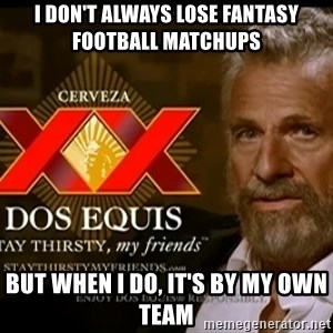 Dos Equis Man - I don't always lose fantasy football matchups but when i do, it's by my own team