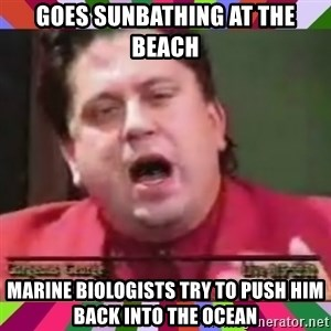 Gorgeous George - GOES SUNBATHING AT THE BEACH MARINE BIOLOGISTS TRY TO PUSH HIM BACK INTO THE OCEAN