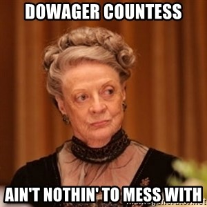 Dowager Countess of Grantham - dowager countess ain't nothin' to mess with