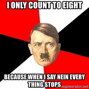 Advice Hitler - i only count to eight BECAUSE when i say nein every thing stops