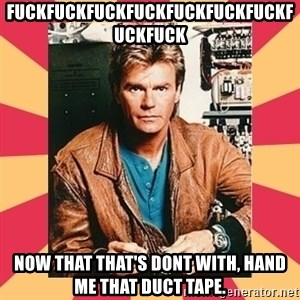 MacGyver - Fuckfuckfuckfuckfuckfuckfuckfuckfuck Now that that's dont with, hand me that duct tape.