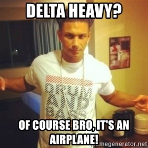 Drum And Bass Guy - delta heavy? of course bro, it's an airplane!