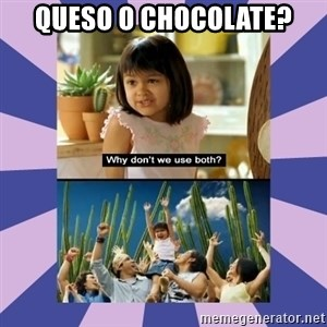 Why don't we use both girl - Queso o chocolate?