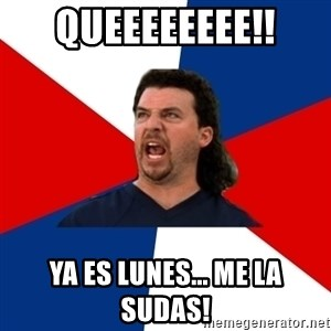 kenny powers - Queeeeeeee!! ya es lunes... me la sudas!
