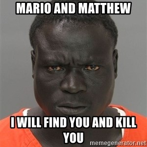 Jailnigger - MARIO AND MATTHEW  I WILL FIND YOU AND KILL YOU