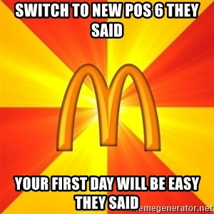 Maccas Meme - Switch to new pos 6 they said your first day will be easy they said