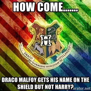 Typical Potterhead - HOW COME....... DRACO MALFOY GETS HIS NAME ON THE SHIELD BUT NOT HARRY?