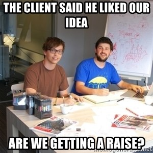 Naive Junior Creatives - ThE CLIENT SAID HE LIKED OUR IDEA ARe we getting a raise?