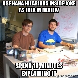 Naive Junior Creatives - use haha hilarious inside joke as idea in review spend 10 minutes explaining it