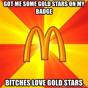 Maccas Meme - Got me some gold stars on my badge bitches love gold stars