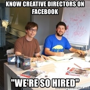 "Naive Junior Creatives - know creative directors on facebook ""we're so hired"""