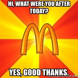 Maccas Meme - HI, what were you after today? Yes, good thanks.