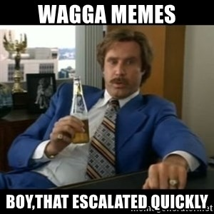 anchorman2 - wagga memes boy,that escalated quickly