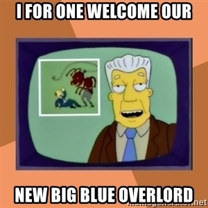 New Overlords - I for one welcome our New big blue overlord