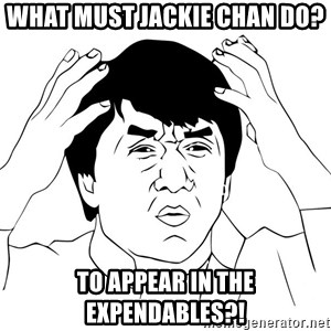 Jackie Chan Meme - What must jackie chan do? TO appear in the expendables?!