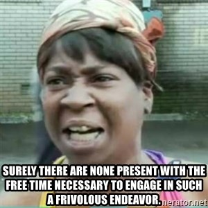 Sweet Brown Meme - sURELY THERE ARE NONE PRESENT WITH THE FREE TIME NECESSARY TO ENGAGE IN SUCH A FRIVOLOUS ENDEAVOR.