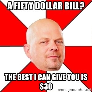 Pawn Stars - a fifty dollar bill? the best i can give you is $30