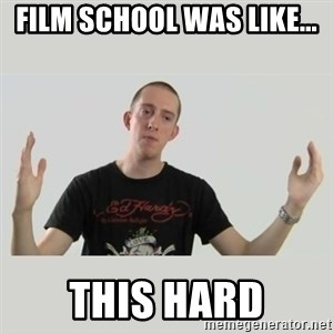 Indie Filmmaker - film school was like... this hard