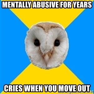 Bipolar Owl - mentally abusive for years cries when you move out