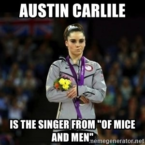 "Unimpressed McKayla Maroney - austin carlile  is the singer from ""of mice and men"""