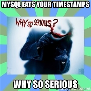 Why so serious? meme - mysql eats your timestamps why so serious