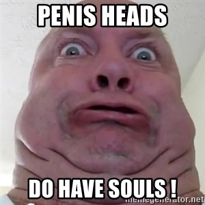 Ugly but Beautiful - PENIS HEADS DO HAVE SOULS !