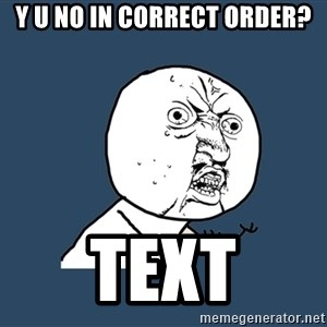 Y U No - Y U NO IN CORRECT ORDER? Text
