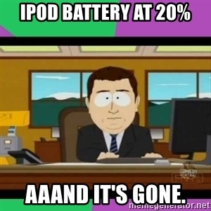 south park it's gone - Ipod battery at 20% AaaNd it's gonE.