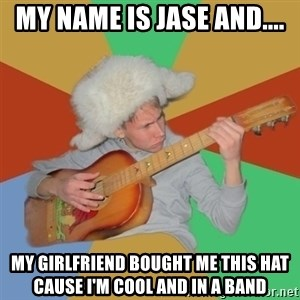 Guitarist - MY NAME IS JASE AND.... MY GIRLFRIEND BOUGHT ME THIS HAT CAUSE I'M COOL AND IN A BAND