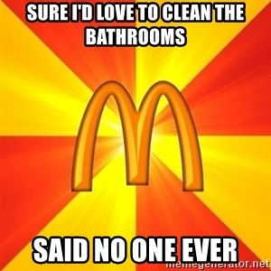 Maccas Meme - Sure I'd love to clean the bathrooms Said no one ever