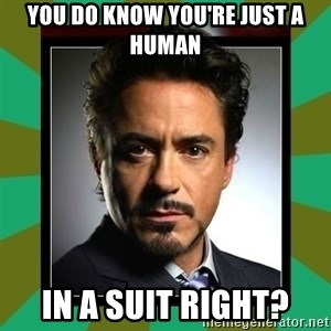 Tony Stark iron - You do know you're just a human in a suit right?