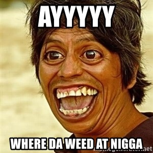 Crazy funny - AYYYYY WHERE DA WEED AT NIGGA
