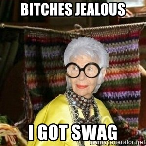 Granny-potterhad - BITCHES JEALOUS I GOT SWAG