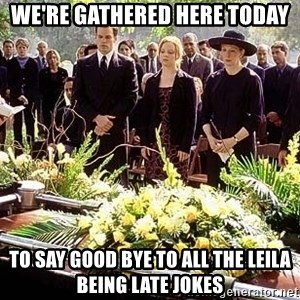 funeral1 - we're gathered here today to say good bye to all the leila being late jokes