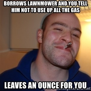Good Guy Greg - borrows lawnmower and you tell him not to use up all the gas leaves an ounce for you