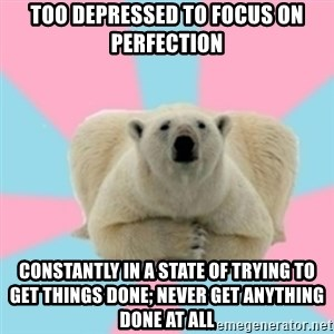 Perfection Polar Bear - too depressed to focus on Perfection constantly in a state of trying to get things done; never get anything done at all