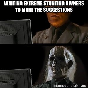 Waiting For - Waiting Extreme Stunting owners to make the suggestions