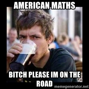Bad student - american maths bitch please im on the road