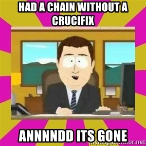 annd its gone - Had a chain without a CRUCIFIX annnndd its gone