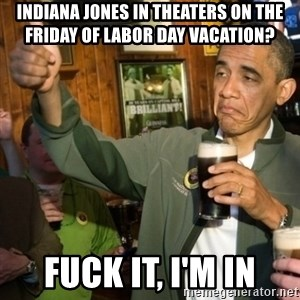 Upvoting Obama - Indiana Jones in theaters on the friday of labor day vacation? fuck it, I'm in