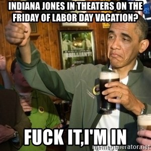 Upvoting Obama - Indiana jones in theaters on the friday of labor day vacation? fuck it,i'm in