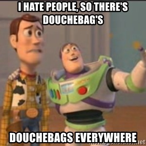 X, X Everywhere  - I hate people, so there's Douchebag's Douchebags everywhere
