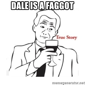truestoryxd - DALE IS A FAGGOT