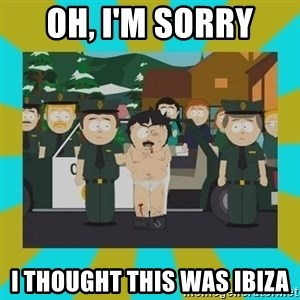 Randy marsh - Oh, I'm Sorry I thought this was ibiza