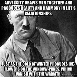 Hitler - Adversity draws men together and produces beauty and harmony in life's relationships,  just as the cold of winter produces ice-flowers on the window-panes, which vanish with the warmth.