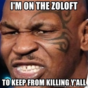 Mike Tyson - I'm on the zoloft to keep from killing y'all