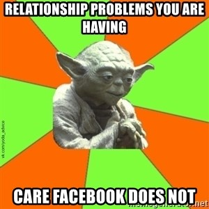 vk.com/yoda_advice - RELATIONSHIP PROBLEMS YOU ARE HAVING CARE FACEBOOK DOES NOT